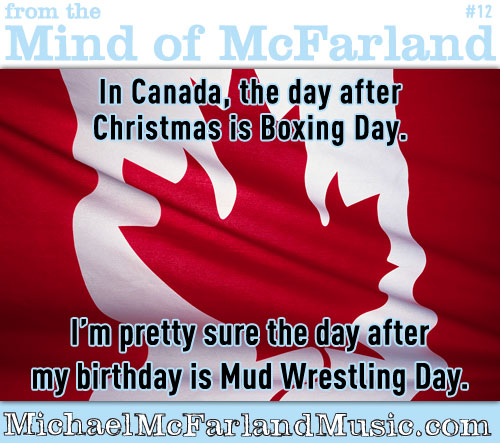 In Canada, the day after Christmas is Boxing Day. I'm pretty sure the day after my birthday is Mud Wrestling Day.