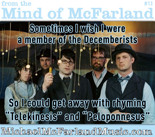 "Mind of McFarland #13 - Sometimes I wish I were a member of the Decemberists, so I could get away with rhyming ""Telekinesis"" with ""Peloponnesus""."