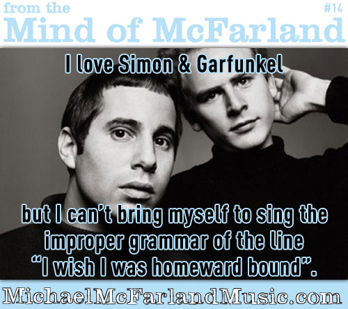 "Mind of McFarland #14 - I love Simon & Garfunkel, but I can't bring myself to sing the improper grammar of, ""I wish I was homeward bound""."
