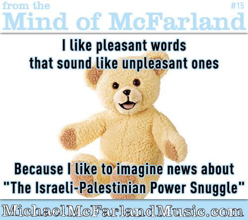 Mind of McFarland #15 - I like pleasant words that sound like unpleasant ones, because I like to imagine news about the Istraeli-Palestinian power snuggle.