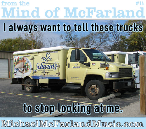 Mind of McFarland #16 - I always want to tell these trucks to stop looking at me (image of a Schwan's truck)