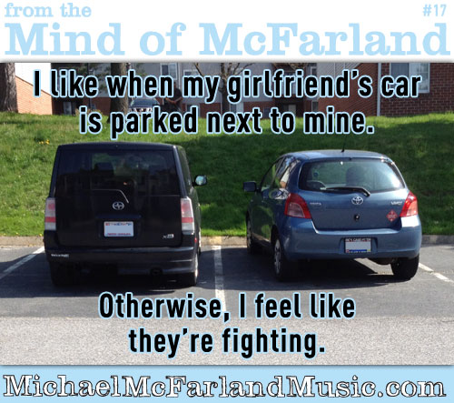 Mind of McFarland & 17 - I like when my girlfriend's car is parked next to mine. Otherwise, I feel like they're fighting.