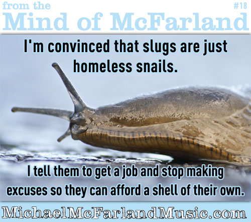 Mind of McFarland #18 - I'm convinced that slugs are just homeless snails. I tell them to get a job and stop making excuses so they can afford a shell of their own.
