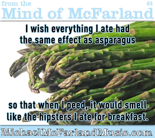 Mind of McFarland #8 - I wish everything I ate had the same effect as asparagus, so that when I peed it would smell like the hipsters I ate for breakfast.