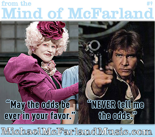 "Mind of McFarland #9: Effie Trinket, ""May the odds be ever in your favor"". Han Solo, ""NEVER tell me the odds""."